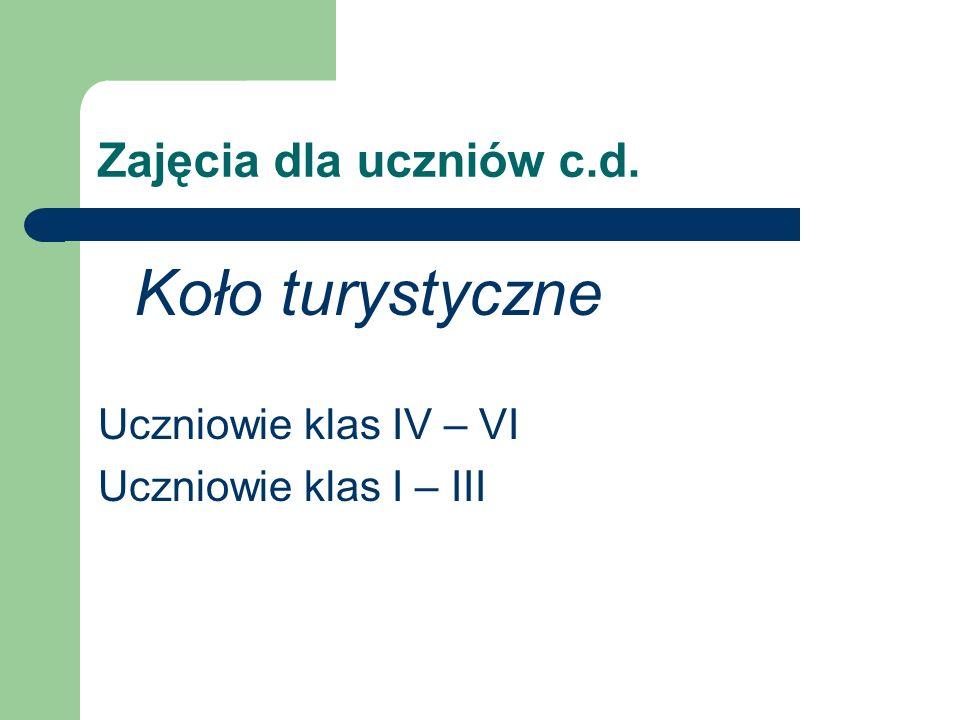 Zajęcia dla uczniów c.d. Koło turystyczne Uczniowie klas IV – VI Uczniowie klas I – III