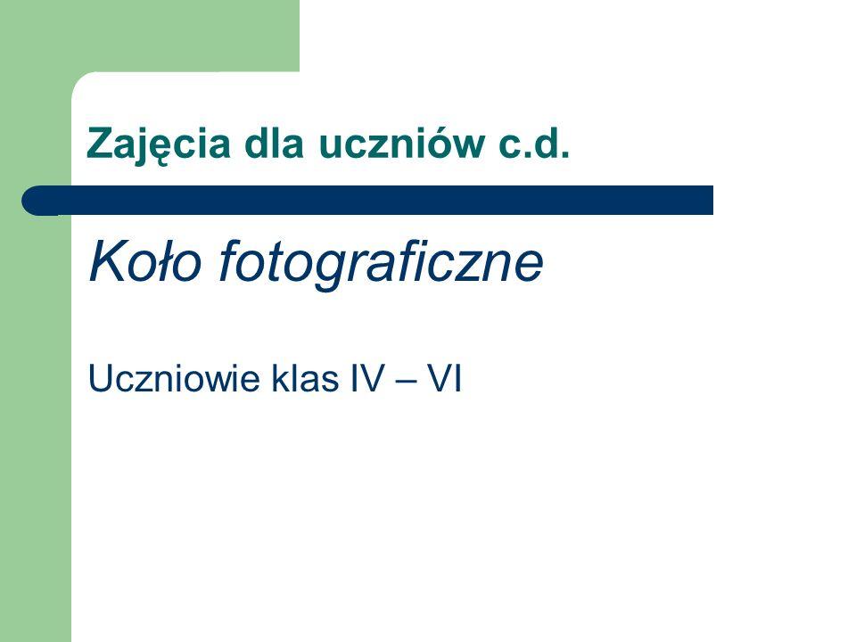 Zajęcia dla uczniów c.d. Koło fotograficzne Uczniowie klas IV – VI