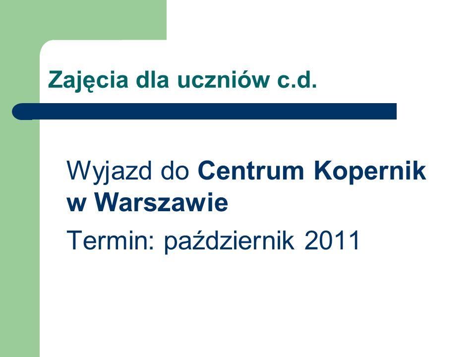 Zajęcia dla uczniów c.d. Wyjazd do Centrum Kopernik w Warszawie Termin: październik 2011