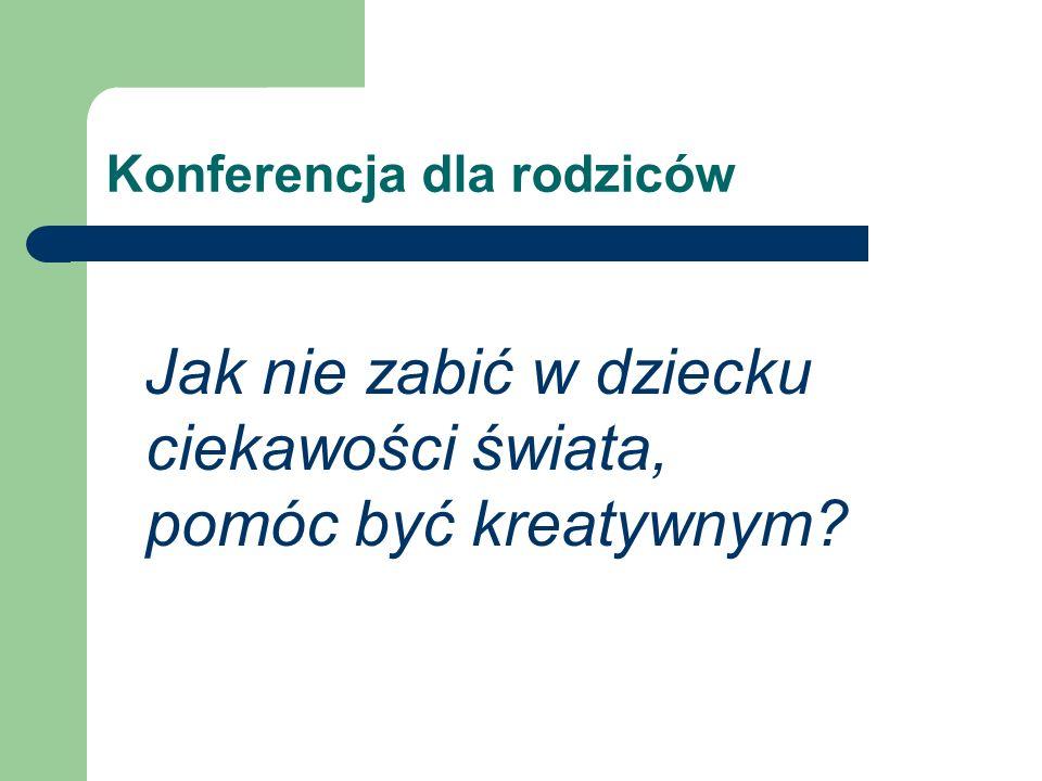 Konferencja dla rodziców Jak nie zabić w dziecku ciekawości świata, pomóc być kreatywnym