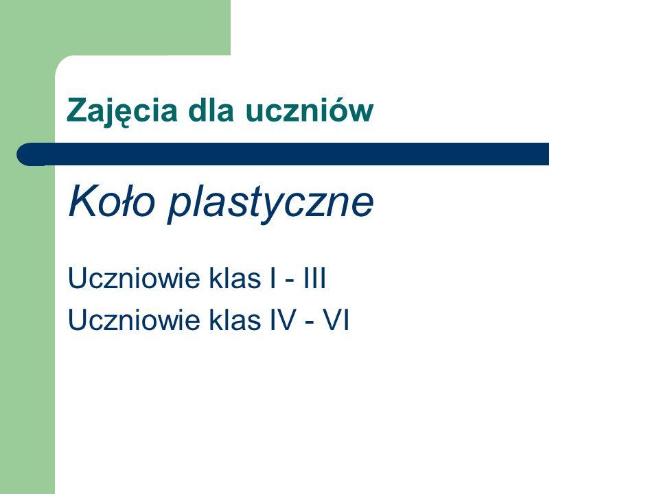 Zajęcia dla uczniów Koło plastyczne Uczniowie klas I - III Uczniowie klas IV - VI