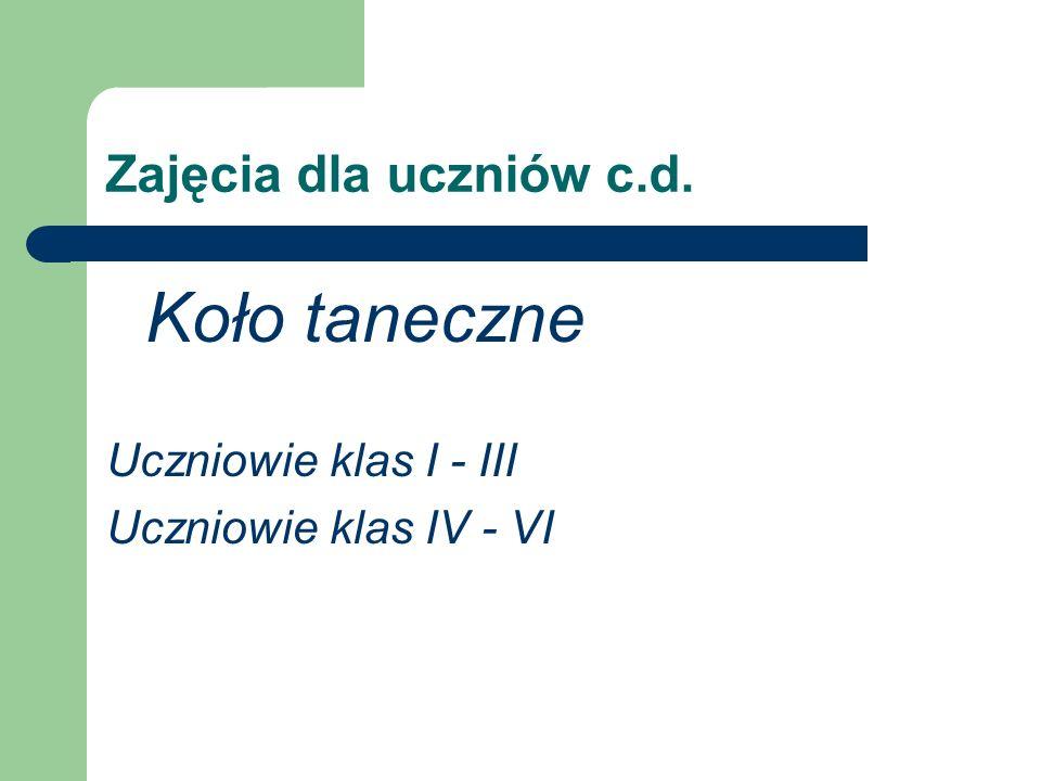 Zajęcia dla uczniów c.d. Koło taneczne Uczniowie klas I - III Uczniowie klas IV - VI