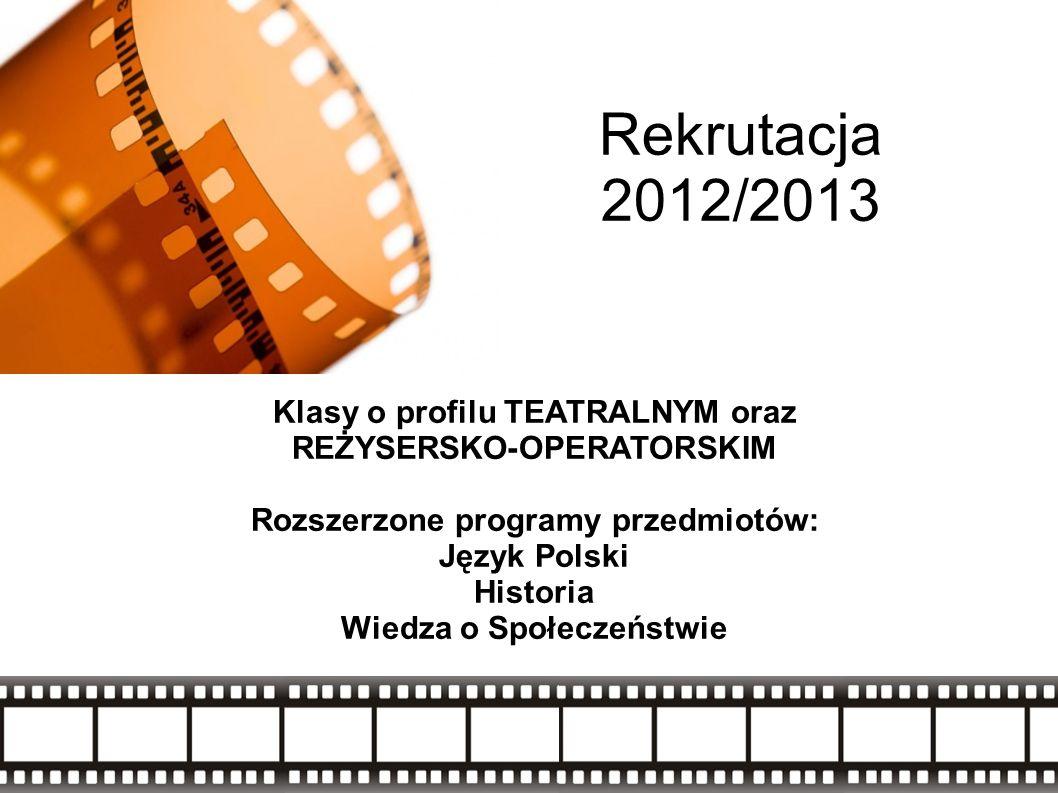 Rekrutacja 2012/2013 Klasy o profilu TEATRALNYM oraz REŻYSERSKO-OPERATORSKIM Rozszerzone programy przedmiotów: Język Polski Historia Wiedza o Społeczeństwie