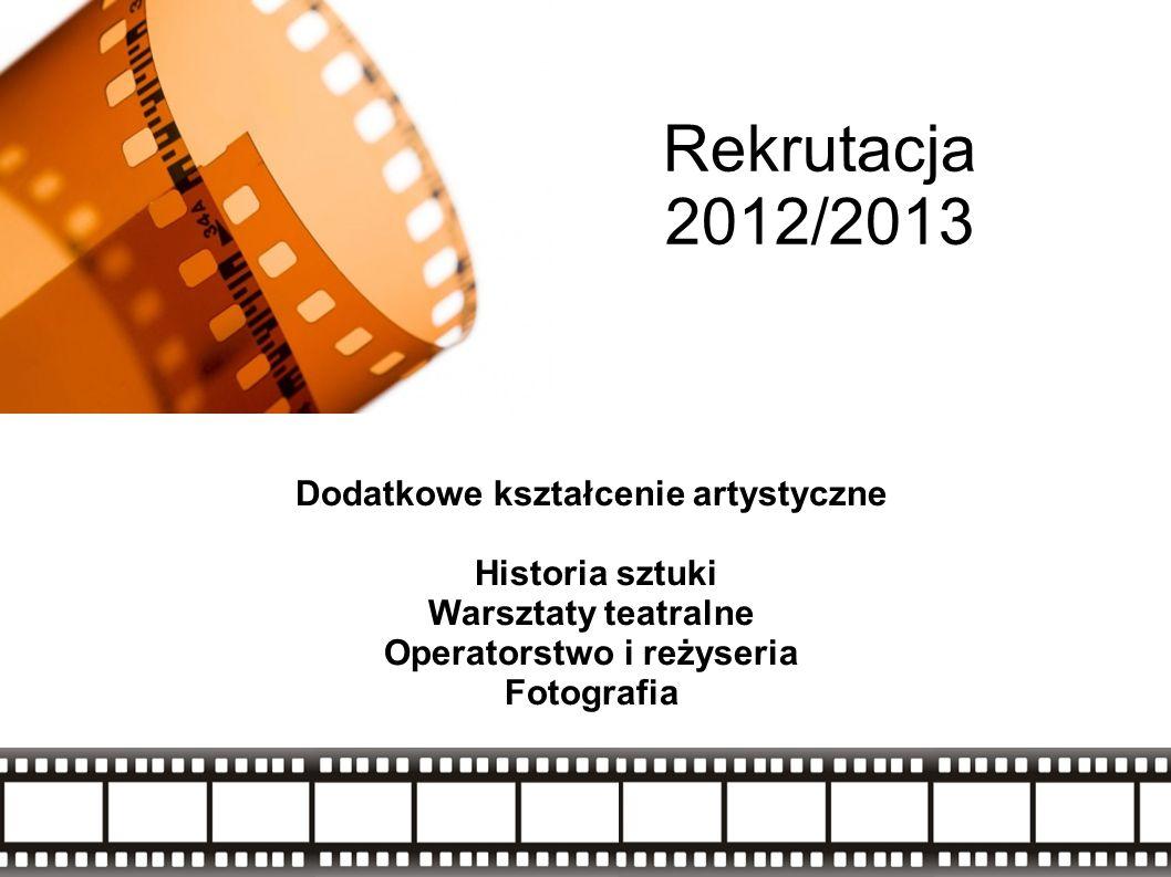 Rekrutacja 2012/2013 Dodatkowe kształcenie artystyczne Historia sztuki Warsztaty teatralne Operatorstwo i reżyseria Fotografia