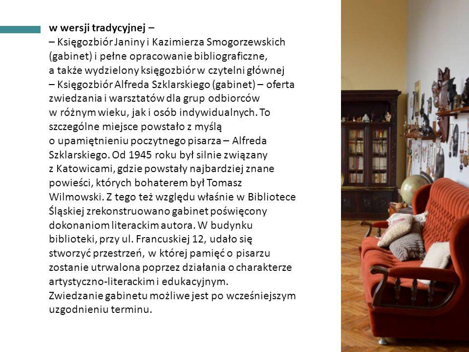 INFORMACJE OGÓLNE w wersji tradycyjnej – – Księgozbiór Janiny i Kazimierza Smogorzewskich (gabinet) i pełne opracowanie bibliograficzne, a także wydzielony księgozbiór w czytelni głównej – Księgozbiór Alfreda Szklarskiego (gabinet) – oferta zwiedzania i warsztatów dla grup odbiorców w różnym wieku, jak i osób indywidualnych.