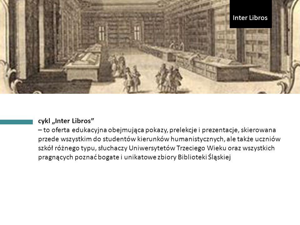 """cykl """"Inter Libros – to oferta edukacyjna obejmująca pokazy, prelekcje i prezentacje, skierowana przede wszystkim do studentów kierunków humanistycznych, ale także uczniów szkół różnego typu, słuchaczy Uniwersytetów Trzeciego Wieku oraz wszystkich pragnących poznać bogate i unikatowe zbiory Biblioteki Śląskiej Inter Libros"""