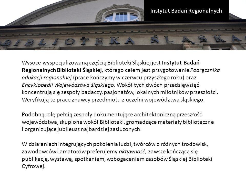 Wysoce wyspecjalizowaną częścią Biblioteki Śląskiej jest Instytut Badań Regionalnych Biblioteki Śląskiej, którego celem jest przygotowanie Podręcznika edukacji regionalnej (prace kończymy w czerwcu przyszłego roku) oraz Encyklopedii Województwa śląskiego.