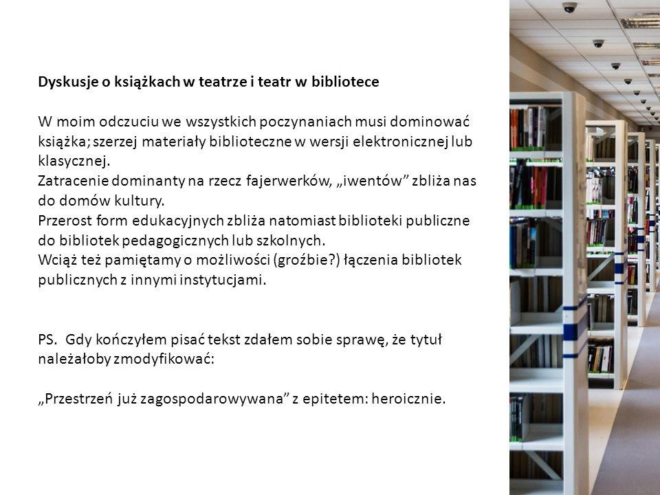 Dyskusje o książkach w teatrze i teatr w bibliotece W moim odczuciu we wszystkich poczynaniach musi dominować książka; szerzej materiały biblioteczne w wersji elektronicznej lub klasycznej.
