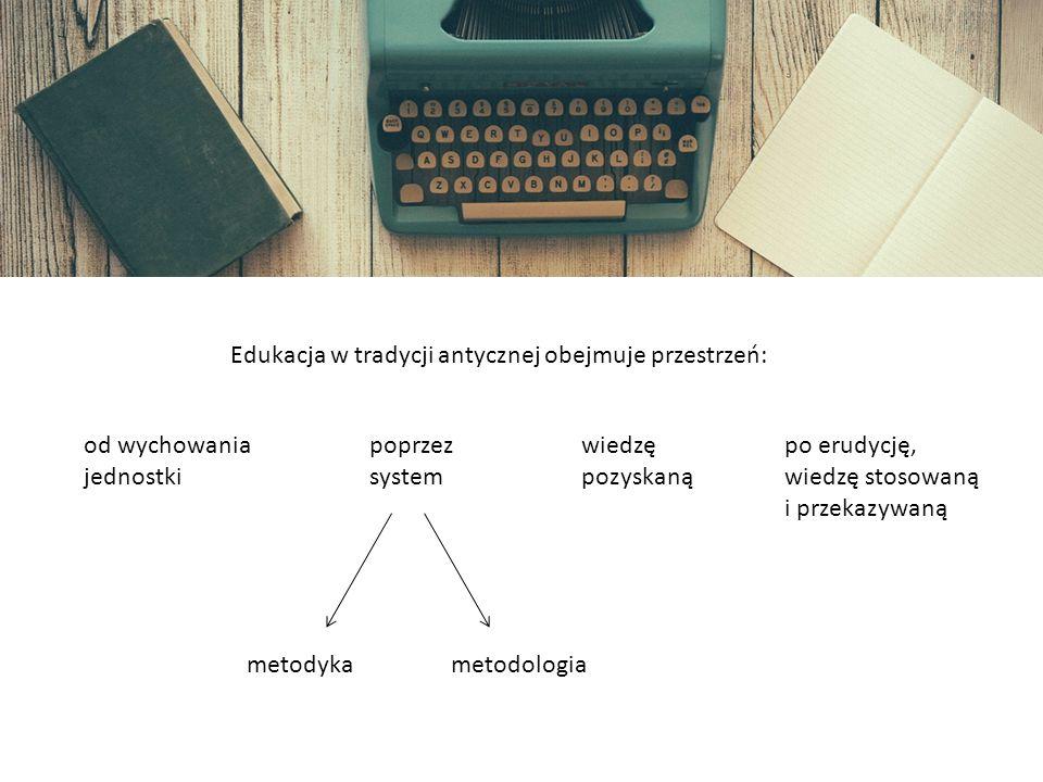 INFORMACJE OGÓLNE Edukacja w tradycji antycznej obejmuje przestrzeń: od wychowania jednostki poprzez system wiedzę pozyskaną po erudycję, wiedzę stosowaną i przekazywaną metodykametodologia