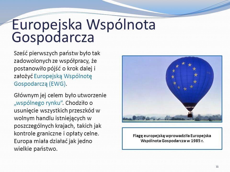 Europejska Wspólnota Gospodarcza Sześć pierwszych państw było tak zadowolonych ze współpracy, że postanowiło pójść o krok dalej i założyć Europejską Wspólnotę Gospodarczą (EWG).