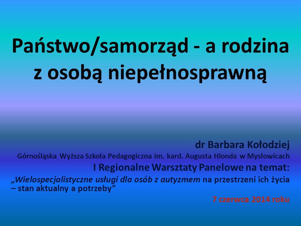 Państwo/samorząd - a rodzina z osobą niepełnosprawną dr Barbara Kołodziej Górnośląska Wyższa Szkoła Pedagogiczna im. kard. Augusta Hlonda w Mysłowicac