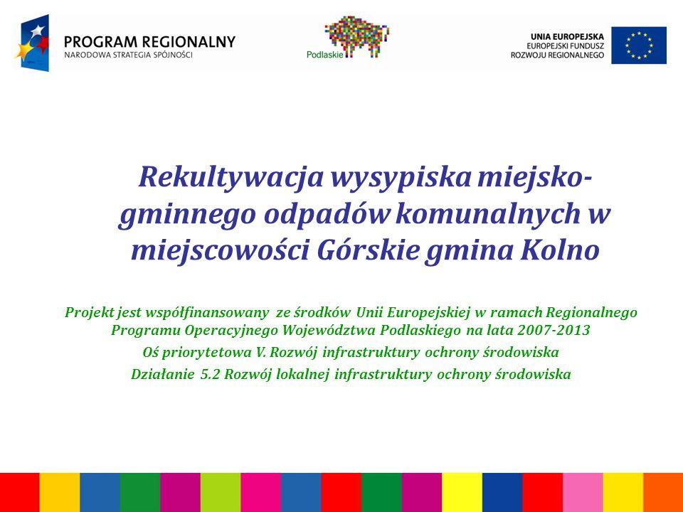 Rekultywacja wysypiska miejsko- gminnego odpadów komunalnych w miejscowości Górskie gmina Kolno Projekt jest współfinansowany ze środków Unii Europejskiej w ramach Regionalnego Programu Operacyjnego Województwa Podlaskiego na lata 2007-2013 Oś priorytetowa V.