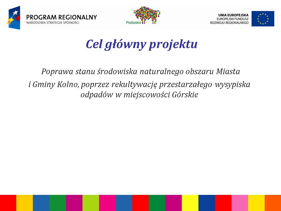 Cel główny projektu Poprawa stanu środowiska naturalnego obszaru Miasta i Gminy Kolno, poprzez rekultywację przestarzałego wysypiska odpadów w miejscowości Górskie