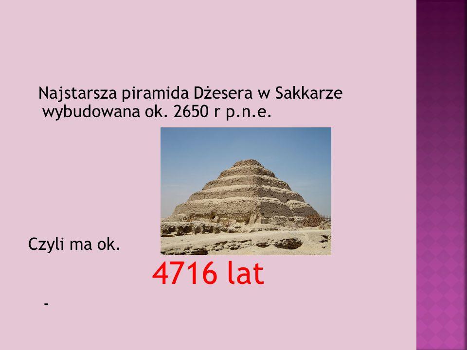 Najstarsza piramida Dżesera w Sakkarze wybudowana ok. 2650 r p.n.e. Czyli ma ok. 4716 lat -