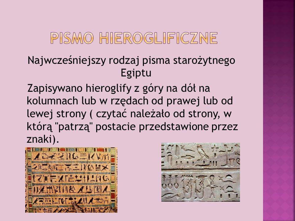 Najwcześniejszy rodzaj pisma starożytnego Egiptu Zapisywano hieroglify z góry na dół na kolumnach lub w rzędach od prawej lub od lewej strony ( czytać należało od strony, w którą patrzą postacie przedstawione przez znaki).