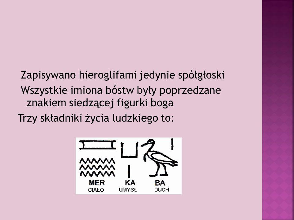 Zapisywano hieroglifami jedynie spółgłoski Wszystkie imiona bóstw były poprzedzane znakiem siedzącej figurki boga Trzy składniki życia ludzkiego to: