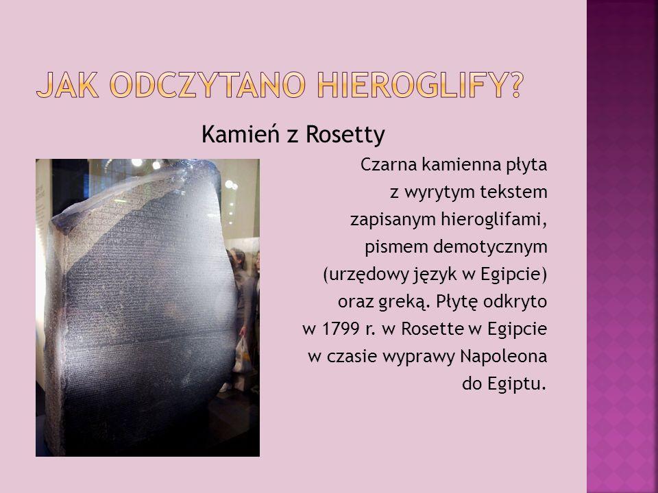 Kamień z Rosetty Czarna kamienna płyta z wyrytym tekstem zapisanym hieroglifami, pismem demotycznym (urzędowy język w Egipcie) oraz greką.