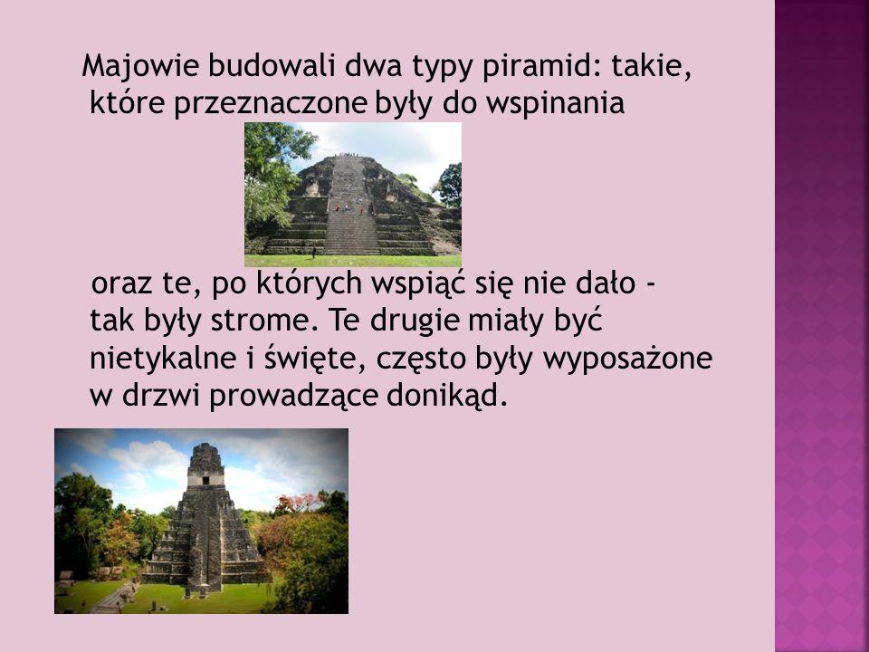 Majowie budowali dwa typy piramid: takie, które przeznaczone były do wspinania oraz te, po których wspiąć się nie dało - tak były strome.