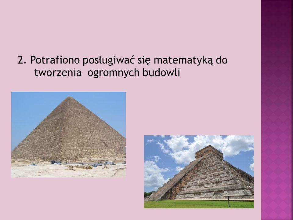 2. Potrafiono posługiwać się matematyką do tworzenia ogromnych budowli