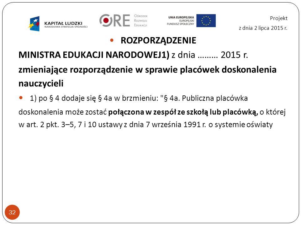 32 Projekt z dnia 2 lipca 2015 r. ROZPORZĄDZENIE MINISTRA EDUKACJI NARODOWEJ1) z dnia ……… 2015 r.