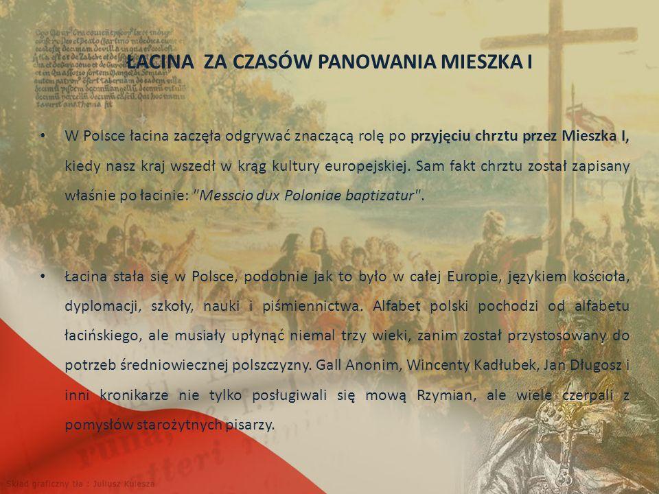 ŁACINA ZA CZASÓW PANOWANIA MIESZKA I W Polsce łacina zaczęła odgrywać znaczącą rolę po przyjęciu chrztu przez Mieszka I, kiedy nasz kraj wszedł w krąg kultury europejskiej.
