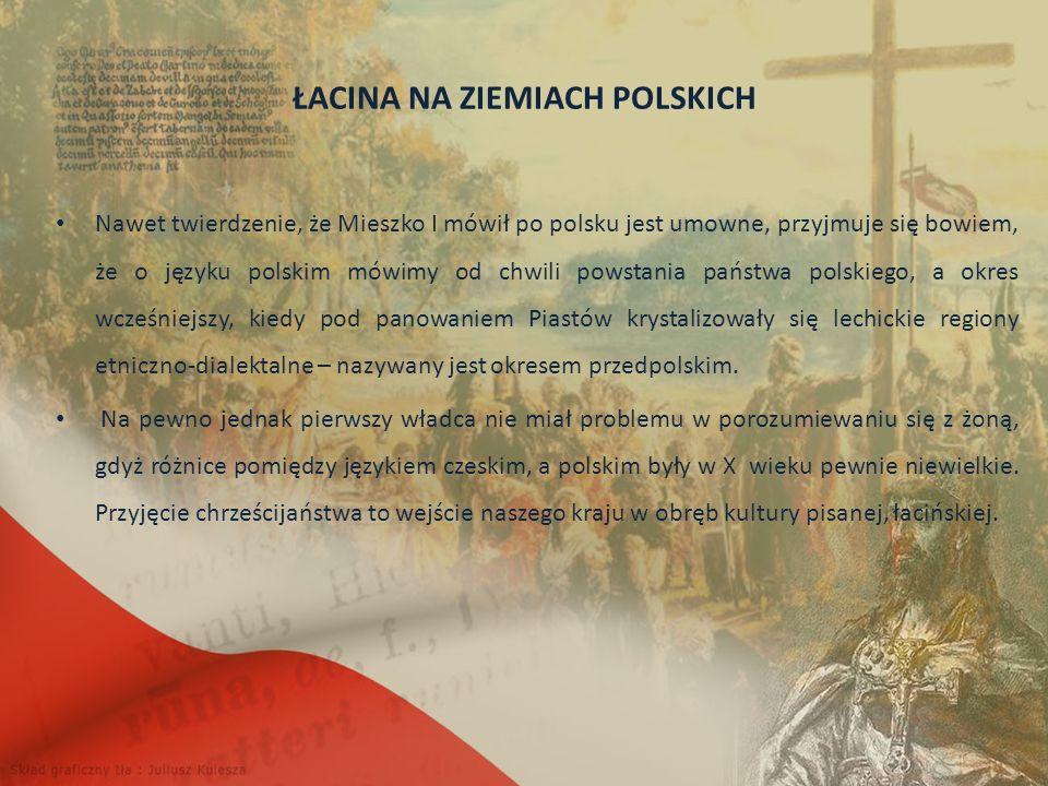 ŁACINA NA ZIEMIACH POLSKICH Nawet twierdzenie, że Mieszko I mówił po polsku jest umowne, przyjmuje się bowiem, że o języku polskim mówimy od chwili powstania państwa polskiego, a okres wcześniejszy, kiedy pod panowaniem Piastów krystalizowały się lechickie regiony etniczno-dialektalne – nazywany jest okresem przedpolskim.