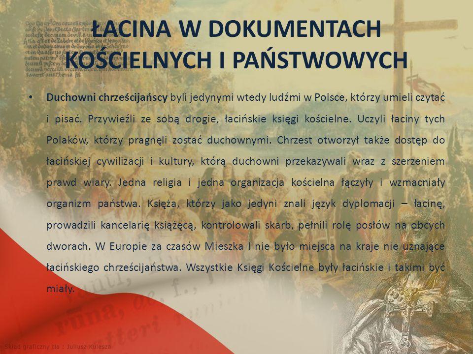ŁACINA W DOKUMENTACH KOŚCIELNYCH I PAŃSTWOWYCH Duchowni chrześcijańscy byli jedynymi wtedy ludźmi w Polsce, którzy umieli czytać i pisać.