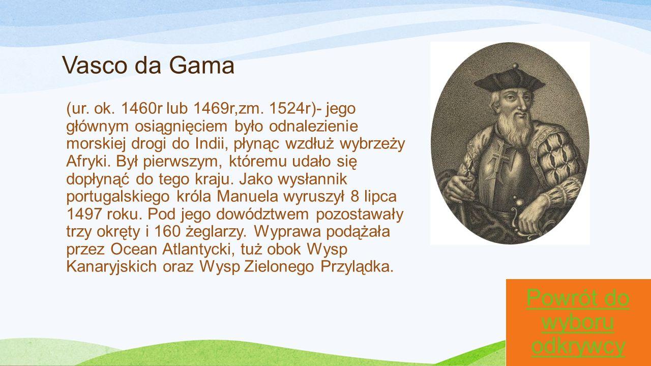 Vasco da Gama (ur. ok. 1460r lub 1469r,zm. 1524r)- jego głównym osiągnięciem było odnalezienie morskiej drogi do Indii, płynąc wzdłuż wybrzeży Afryki.