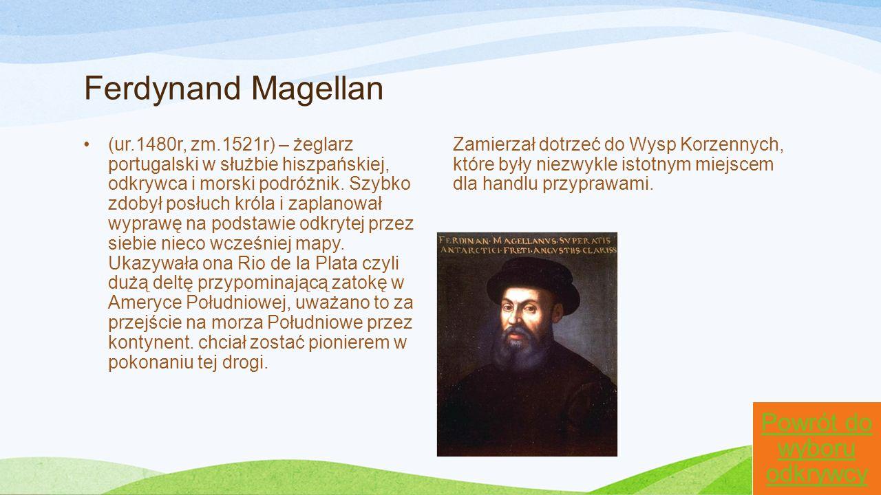Ferdynand Magellan (ur.1480r, zm.1521r) – żeglarz portugalski w służbie hiszpańskiej, odkrywca i morski podróżnik. Szybko zdobył posłuch króla i zapla