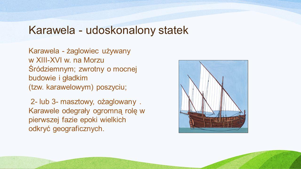 Karawela - udoskonalony statek Karawela - żaglowiec używany w XIII-XVI w. na Morzu Śródziemnym; zwrotny o mocnej budowie i gładkim (tzw. karawelowym)