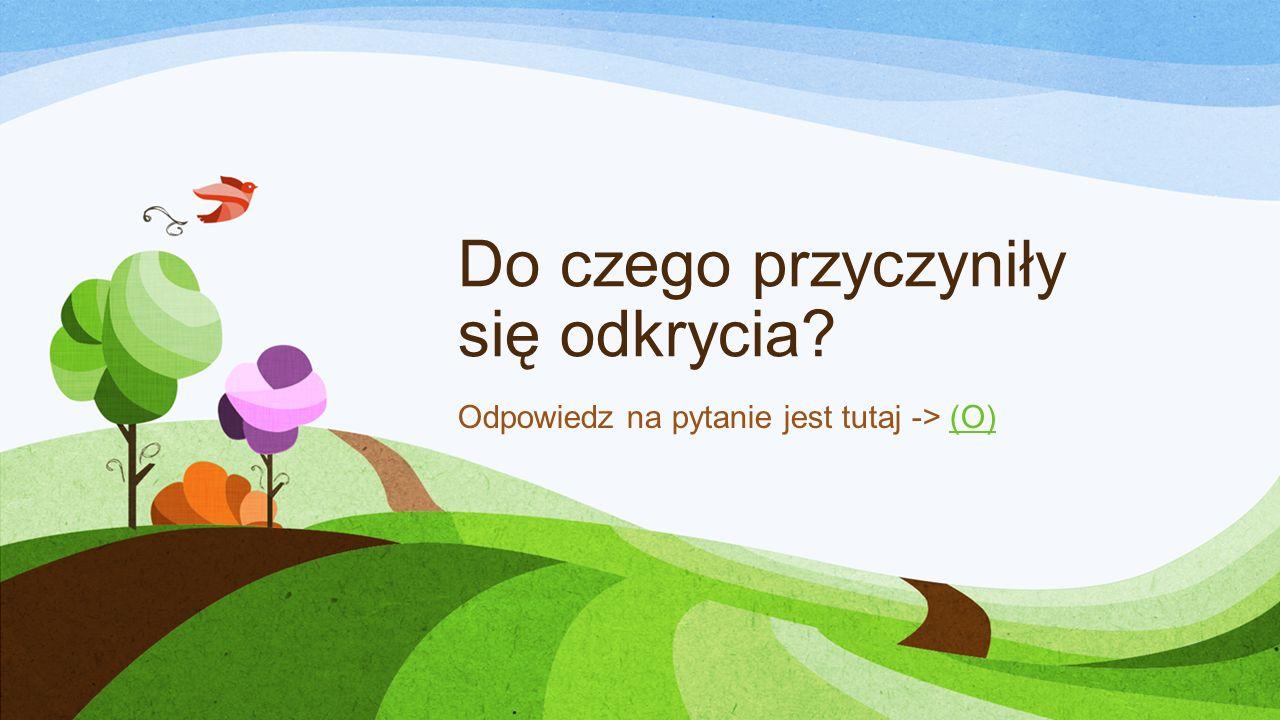 Do czego przyczyniły się odkrycia? Odpowiedz na pytanie jest tutaj -> (O)(O)