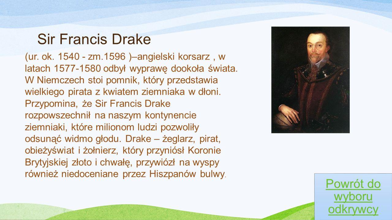 Sir Francis Drake Powrót do wyboru odkrywcy (ur. ok. 1540 - zm.1596 )–angielski korsarz, w latach 1577-1580 odbył wyprawę dookoła świata. W Niemczech