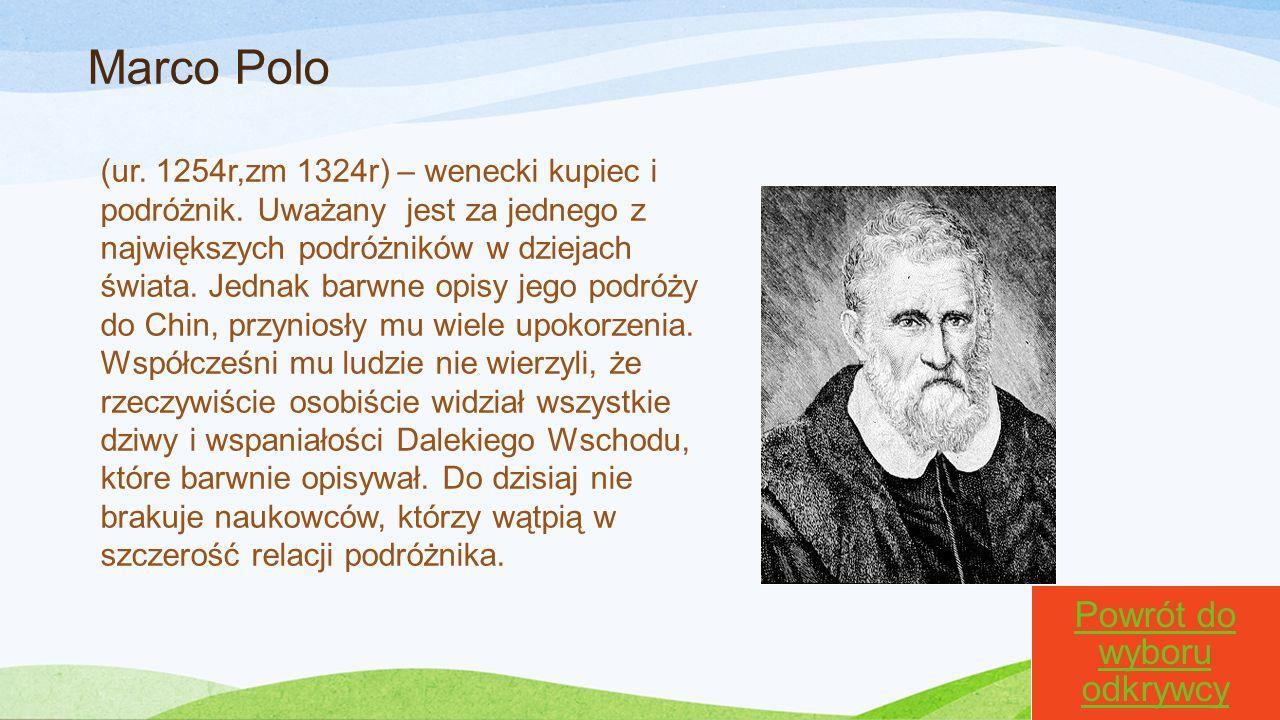 Marco Polo (ur. 1254r,zm 1324r) – wenecki kupiec i podróżnik. Uważany jest za jednego z największych podróżników w dziejach świata. Jednak barwne opis