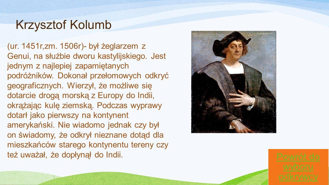 Krzysztof Kolumb Powrót do wyboru odkrywcy (ur. 1451r,zm. 1506r)- był żeglarzem z Genui, na służbie dworu kastylijskiego. Jest jednym z najlepiej zapa