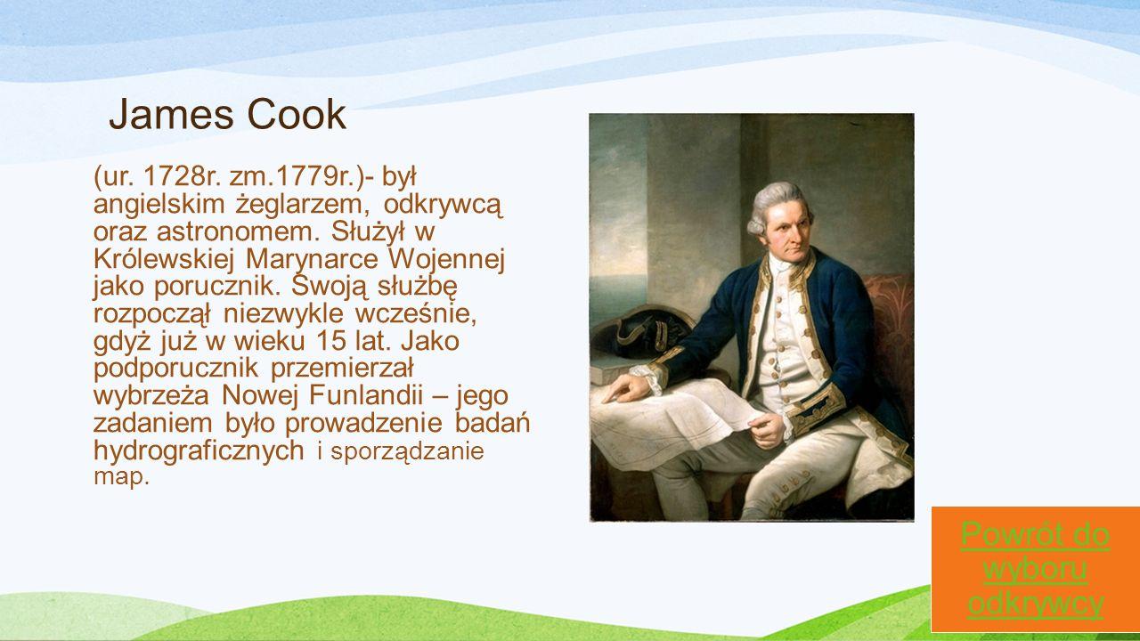 James Cook (ur. 1728r. zm.1779r.)- był angielskim żeglarzem, odkrywcą oraz astronomem. Służył w Królewskiej Marynarce Wojennej jako porucznik. Swoją s