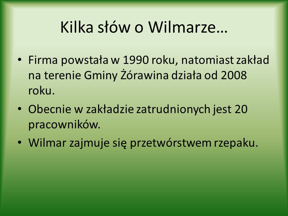 Kilka słów o Wilmarze… Firma powstała w 1990 roku, natomiast zakład na terenie Gminy Żórawina działa od 2008 roku. Obecnie w zakładzie zatrudnionych j