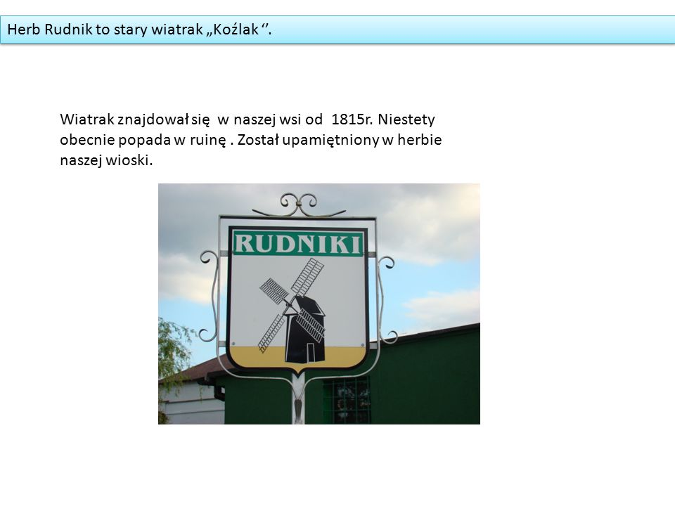 """Herb Rudnik to stary wiatrak """"Koźlak ''. Wiatrak znajdował się w naszej wsi od 1815r."""