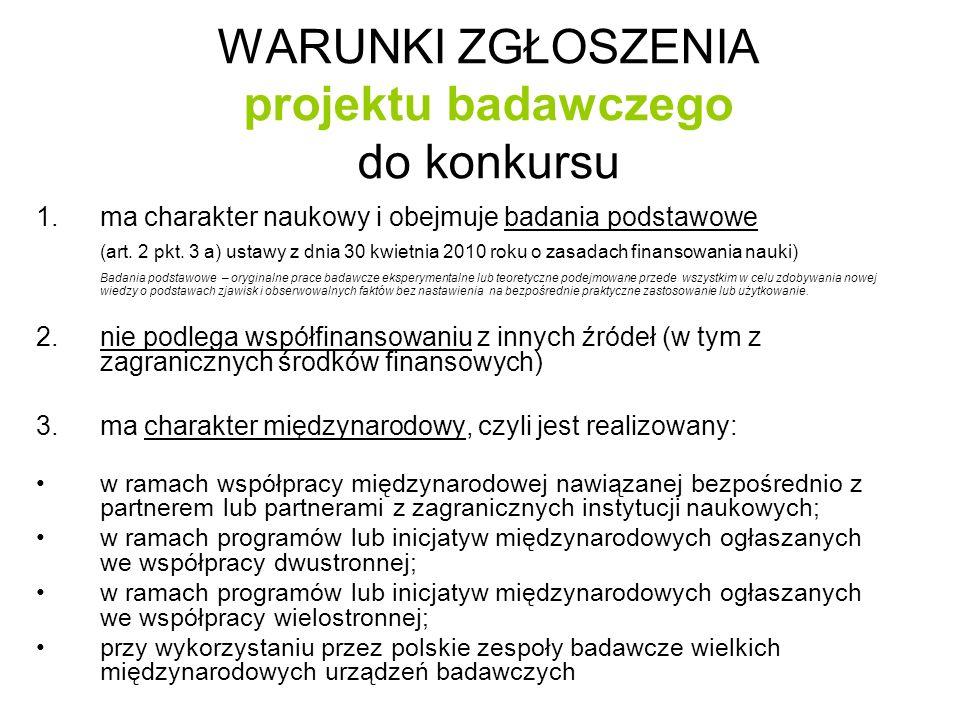WARUNKI ZGŁOSZENIA projektu badawczego do konkursu 4.reprezentuje badania w ramach wskazanych 25 dyscyplin (PANELI) ZAŁĄCZNIK nr 1: http://www.ncn.gov.pl/userfiles/file/konkursy_ogloszone_2013-06-14/panele.pdf 5.spełnia wszystkie inne warunki regulaminowe: REGULAMIN PRZYZNAWANIA ŚRODKÓW NA REALIZACJĘ ZADAŃ FINANSOWANYCH PRZEZ NARODOWE CENTRUM NAUKI W ZAKRESIE PROJEKTÓW BADAWCZYCH http://www.ncn.gov.pl/userfiles/file/konkursy_ogloszone_2013-06-14/regulamin.pdf