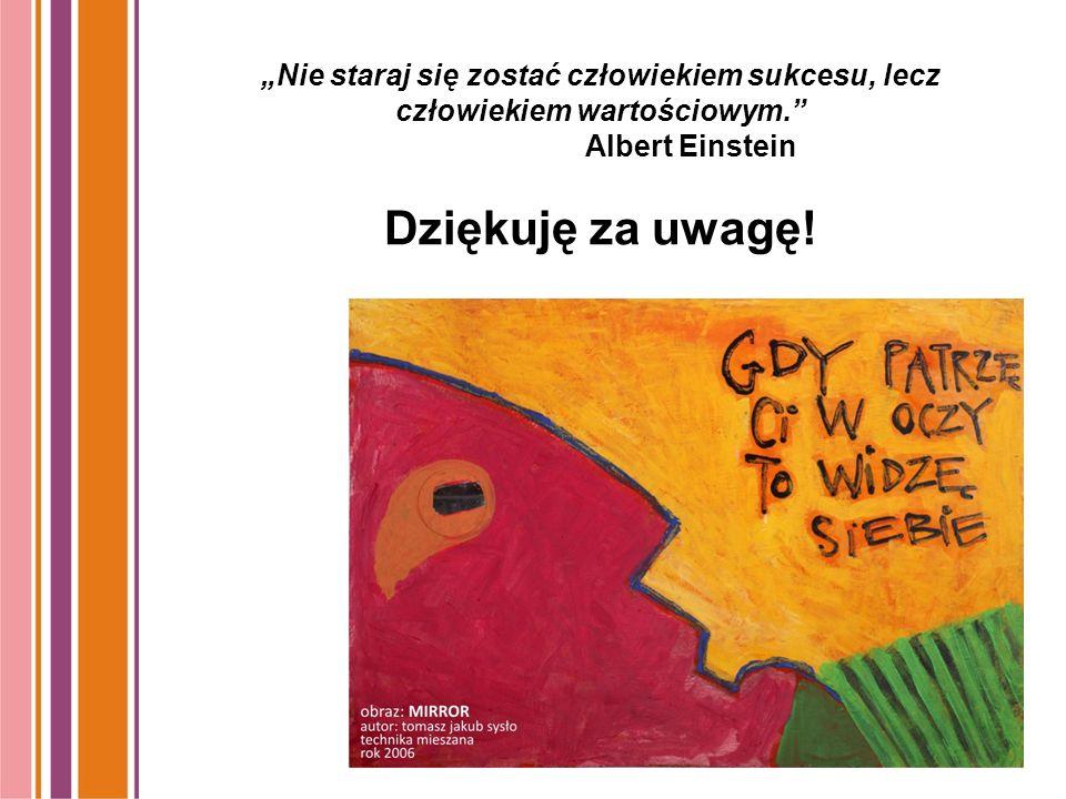"""""""Nie staraj się zostać człowiekiem sukcesu, lecz człowiekiem wartościowym. Albert Einstein Dziękuję za uwagę!"""