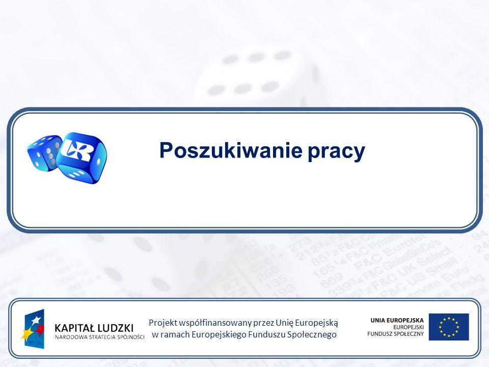 Poszukiwanie pracy Projekt współfinansowany przez Unię Europejską w ramach Europejskiego Funduszu Społecznego