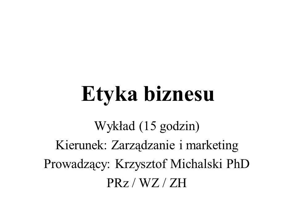 Etyka biznesu Wykład (15 godzin) Kierunek: Zarządzanie i marketing Prowadzący: Krzysztof Michalski PhD PRz / WZ / ZH