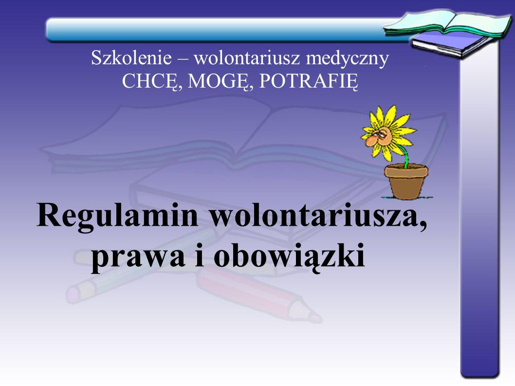 Szkolenie – wolontariusz medyczny CHCĘ, MOGĘ, POTRAFIĘ WOLONTARIUSZ jest każda osoba (fizyczna), która dobrowolnie i bez wynagrodzenia wykonuje świadczenia na rzecz uprawnionych organizacji i instytucji na zasadach określonych w ustawie o działalności pożytku publicznego i o wolontariacie.
