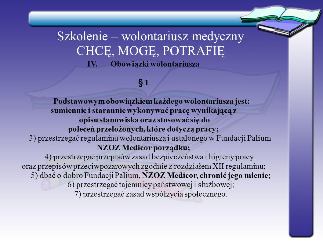 Szkolenie – wolontariusz medyczny CHCĘ, MOGĘ, POTRAFIĘ IV.Obowiązki wolontariusza § 1 Podstawowym obowiązkiem każdego wolontariusza jest: sumiennie i