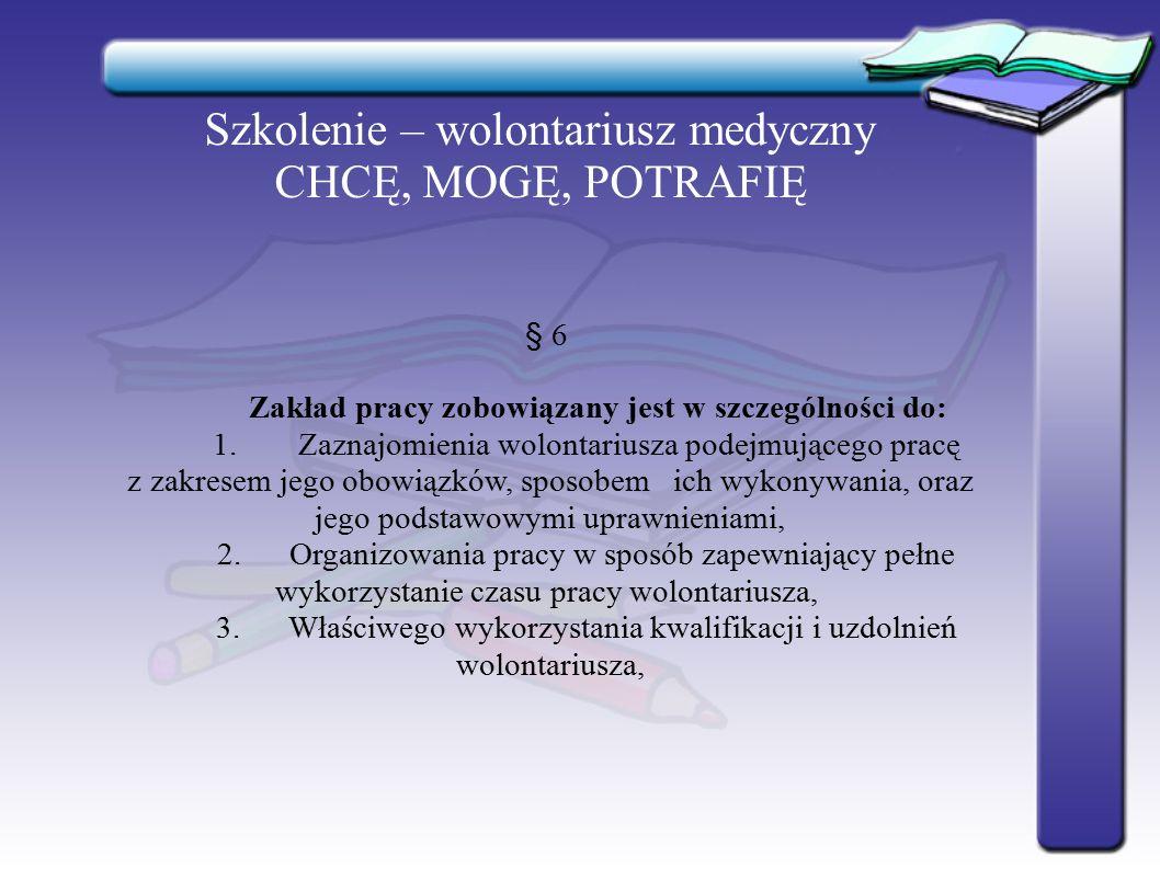Szkolenie – wolontariusz medyczny CHCĘ, MOGĘ, POTRAFIĘ § 6 Zakład pracy zobowiązany jest w szczególności do: 1.Zaznajomienia wolontariusza podejmujące