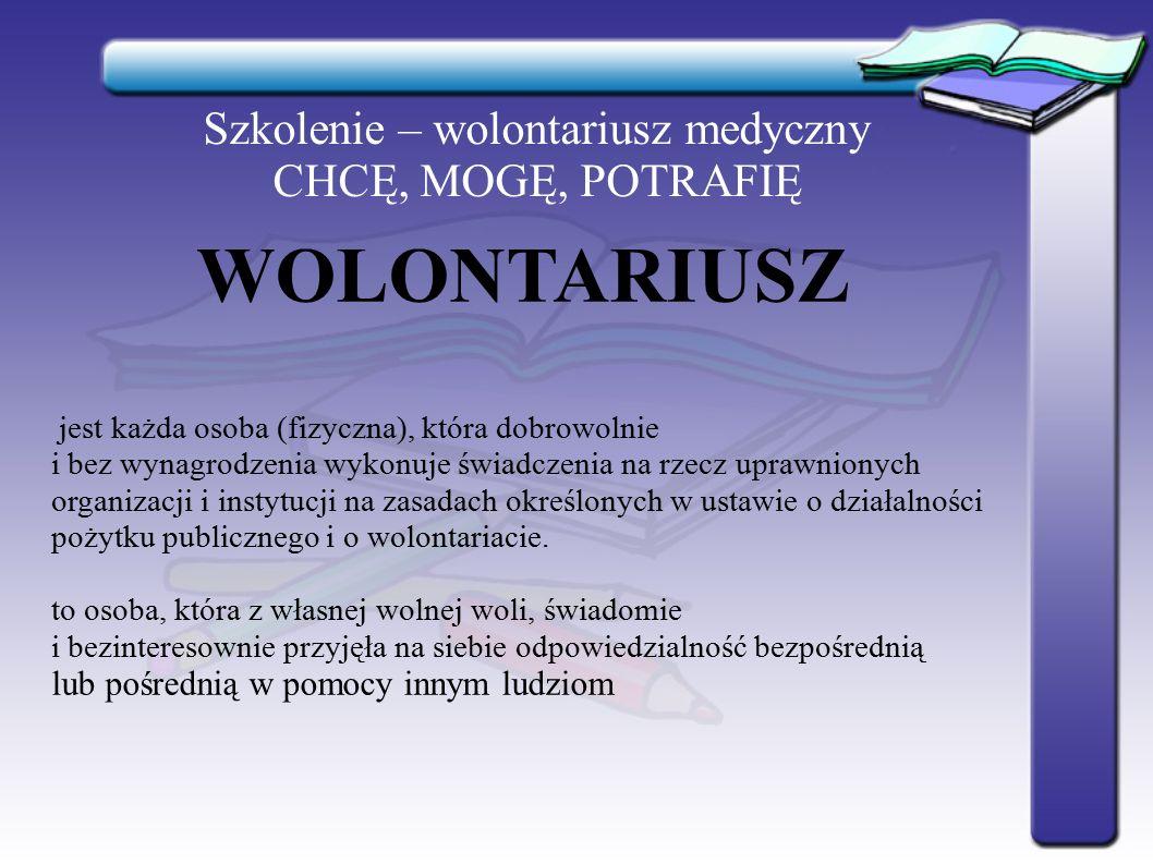 Szkolenie – wolontariusz medyczny CHCĘ, MOGĘ, POTRAFIĘ WOLONTARIUSZ jest każda osoba (fizyczna), która dobrowolnie i bez wynagrodzenia wykonuje świadc