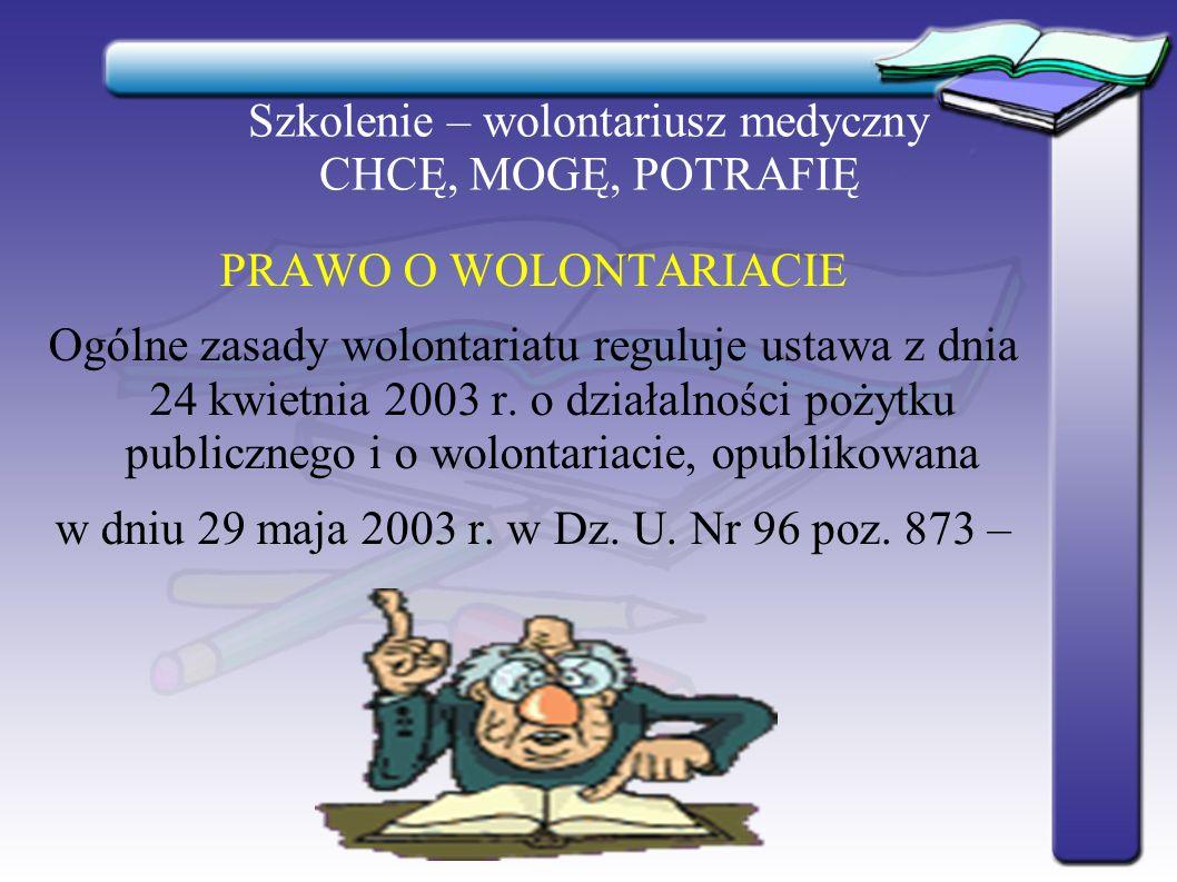 Szkolenie – wolontariusz medyczny CHCĘ, MOGĘ, POTRAFIĘ PRAWO O WOLONTARIACIE Ogólne zasady wolontariatu reguluje ustawa z dnia 24 kwietnia 2003 r. o d