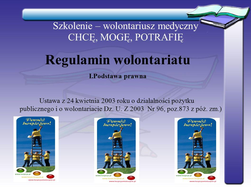 Szkolenie – wolontariusz medyczny CHCĘ, MOGĘ, POTRAFIĘ W sprawach nie uregulowanych w niniejszym regulaminie oraz w porozumieniu zawartym z wolontariuszem stosuje się przepisy ustawy o działalności pożytku publicznego i o wolontariacie oraz przepisy kodeksu cywilnego
