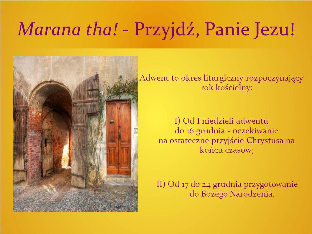 Marana tha! - Przyjdź, Panie Jezu! Adwent to okres liturgiczny rozpoczynający rok kościelny: I) Od I niedzieli adwentu do 16 grudnia - oczekiwanie na