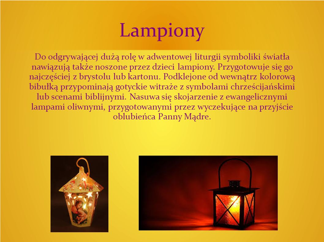 Lampiony Do odgrywającej dużą rolę w adwentowej liturgii symboliki światła nawiązują także noszone przez dzieci lampiony. Przygotowuje się go najczęśc