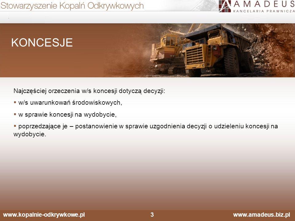 www.kopalnie-odkrywkowe.pl3 www.amadeus.biz.pl KONCESJE Najczęściej orzeczenia w/s koncesji dotyczą decyzji:  w/s uwarunkowań środowiskowych,  w sprawie koncesji na wydobycie,  poprzedzające je – postanowienie w sprawie uzgodnienia decyzji o udzieleniu koncesji na wydobycie.